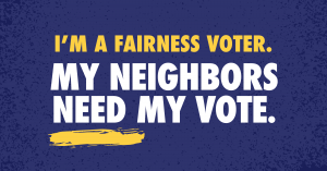 """Graphic that reads: """"I'm a Fairness Voter. My Neighbors need my vote."""""""