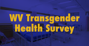 "Graphic that reads ""WV Transgender Health Survey"""